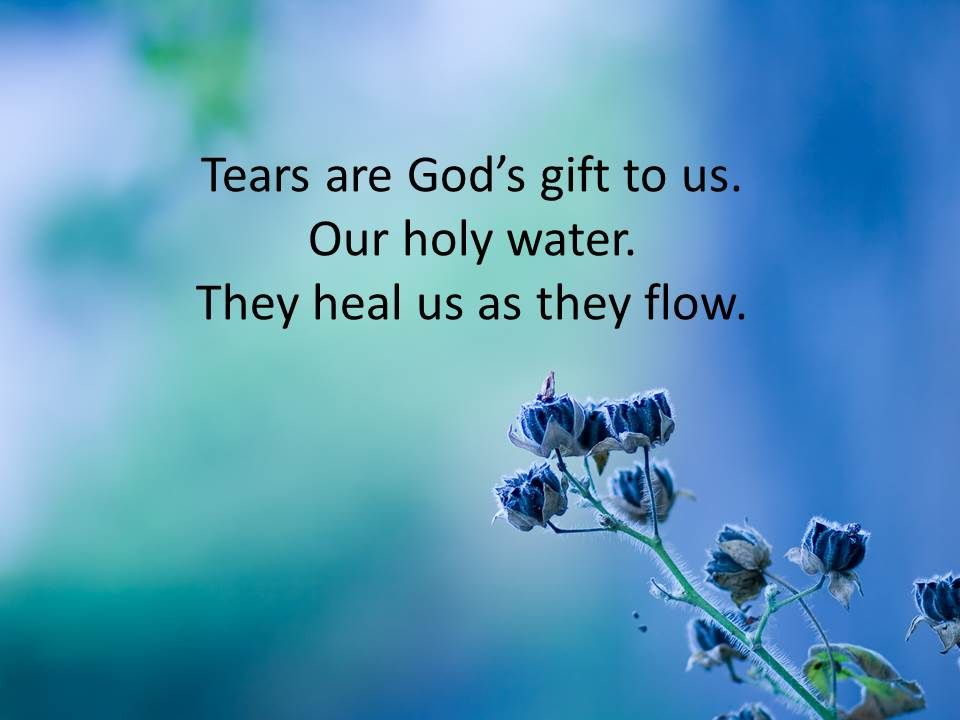 Tears are God's gift to us...