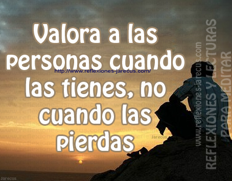 Valora a las personas cuando las tienes, no cuando las pierdas