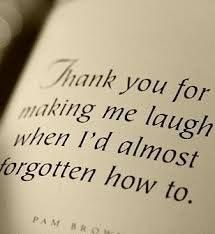 Thank you for making me laugh when I'd almost forgotten how to. -Quote