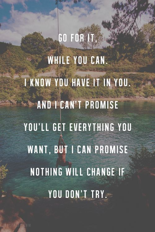 Go for it, while you can. I know you have it in you. And I can't promise you'll get everything you want, but I can promise nothing will change if you don't try. thedailyquotes.com Motivational quotes motivation quotes #motivation #quote
