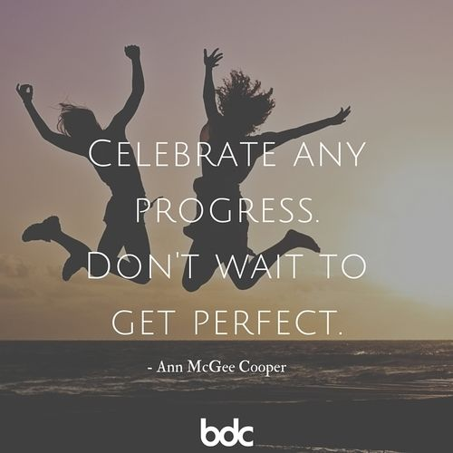 Celebrate any progress. Don't wait to get perfect.