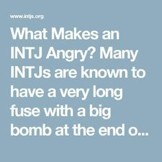 What Makes an INTJ Angry?                                                                            Many INTJs are known to have a very long fuse with a big bomb at the end of it. It's easy to irritate INTJs but difficult to make them very angry or filled with rage. If you've done that,watch out! They'll be ready to take some kind of dramatic action (cutting you out, calling the police, quitting their job, etc.).