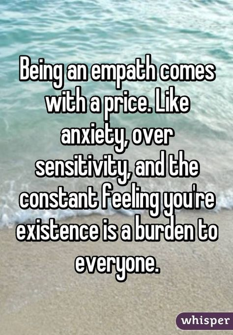 Being an empath comes with a price. Like anxiety, over sensitivity, and the constant feeling you're existence is a burden to everyone.