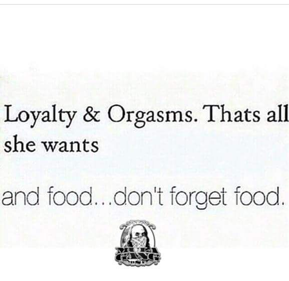 a752fa7e7edf7c32d21635596b4d55c9 loyalty & orgasms that's all she wants and food words quotes
