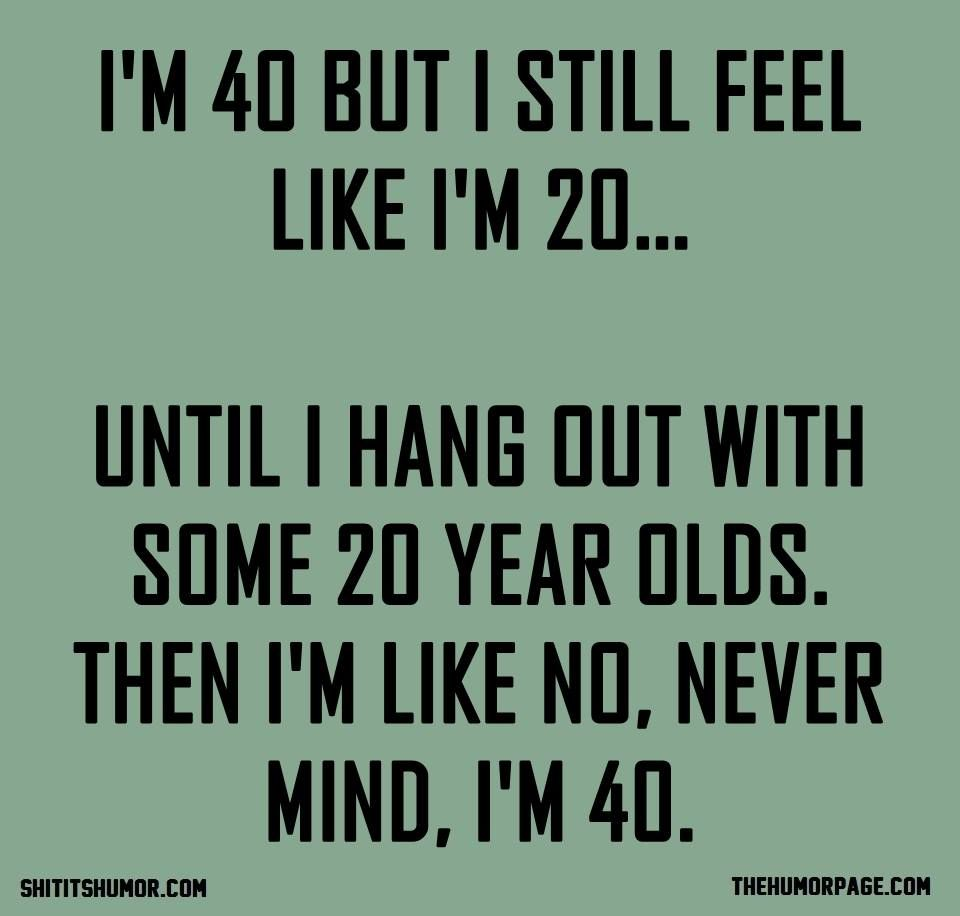 I M 40 But I Still Feel Like I M 20 Until I Hang Out With Some 20 Year Olds Then I M Like No Funny 40th Birthday Quotes 40th Birthday Quotes Funny Quotes