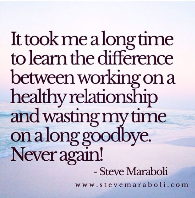 It Took Me A Long Time To Learn The Difference Between Working On A Healthy Relationship And Wasting My Time On A Long Goodbye Never Again