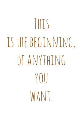 This Is The Beginning Of Anything You Want Quotes To Live By Words Quotes Words Of Wisdom