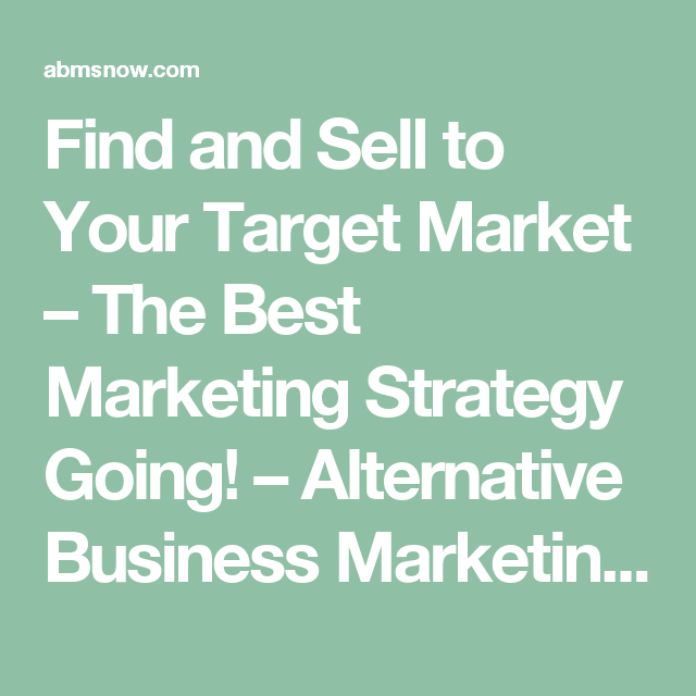Find and Sell to Your Target Market – The Best Marketing Strategy Going! – Alternative Business Marketing Solutions Now