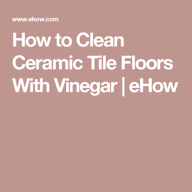 How To Clean Ceramic Tile Floors With Vinegar Clean Ceramic Tiles