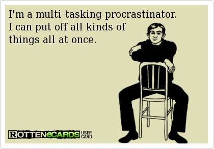 I'm a great multi-tasking procrastinator...