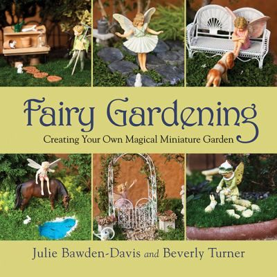 Fairy gardening : creating your own magical miniature garden / Julie Bawden-Davis and Beverly Turner