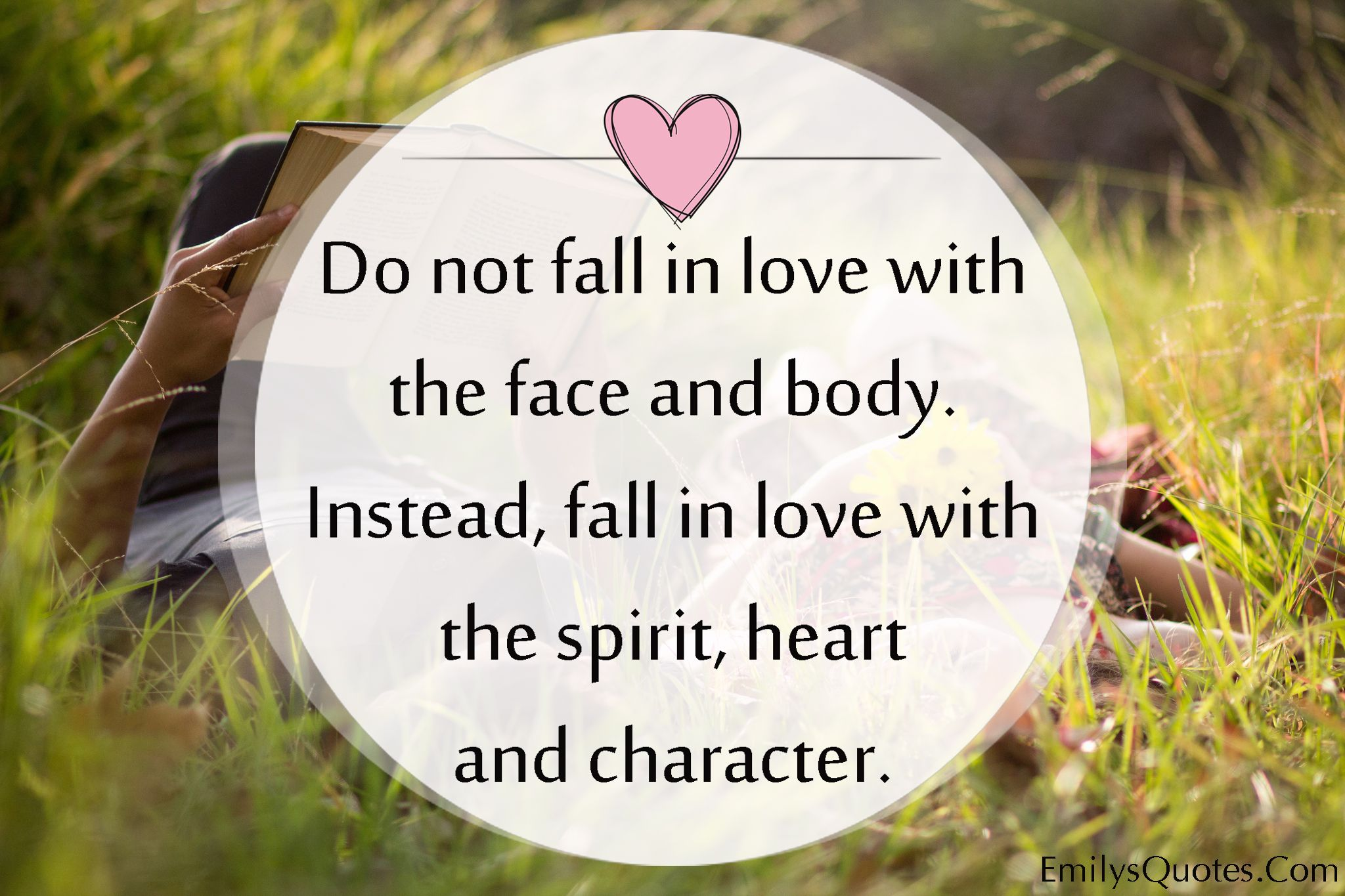 Do Not Fall In Love With The Face And Body. Instead, Fall In Love With The  Spirit, Heart And Character.
