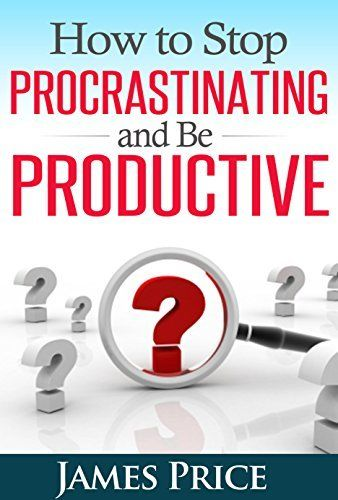 How to Stop Procrastination and be Productive: Your ...