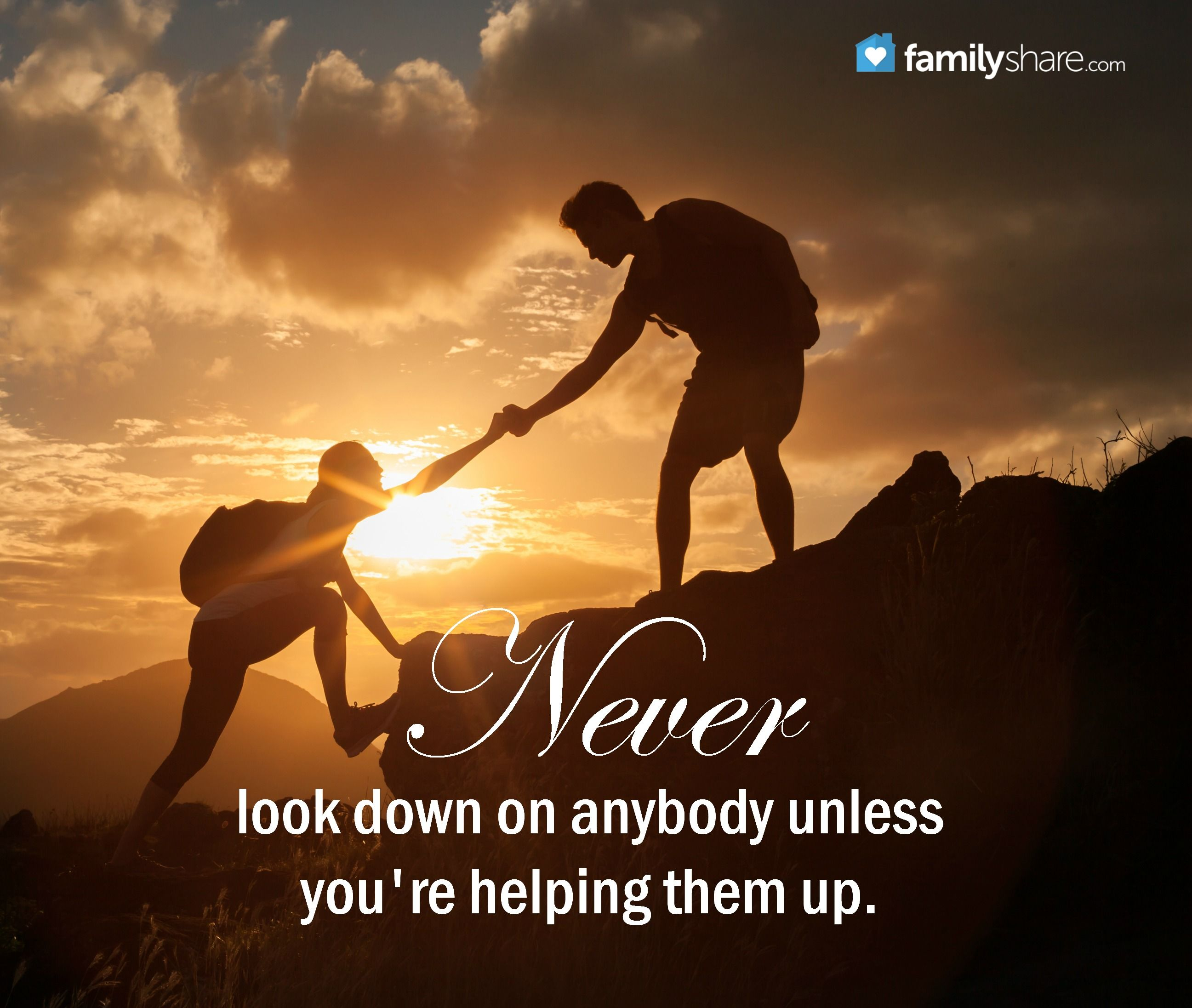 Never Look Down On Anybody Unless Youre Helping Them Up Unknown