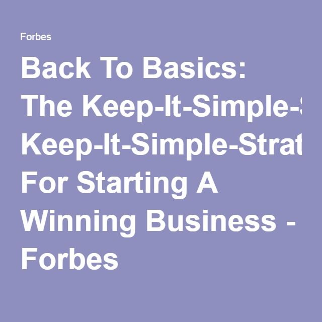 Back To Basics: The Keep-It-Simple-Strategy For Starting A Winning Business - Forbes