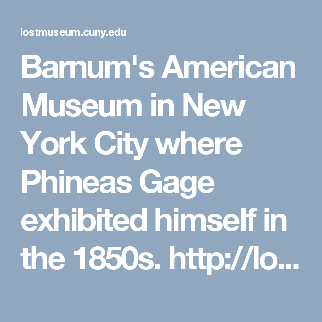 Barnum's American Museum in New York City where Phineas Gage exhibited himself in the 1850s.  http://lostmuseum.cuny.edu/index.php