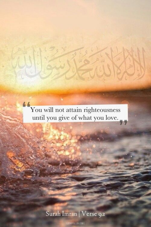 Spend in the way of Allah.. You will not attain righteousness (here it means Allah rewards paradise) until you spend in cause of Allah that which you love & what ever good you spend, ALLAH KNOWS IT WELL... Surah Al-Imraan 3:92 #Allah #Quran #Hadith #islam #peace #life #love #friendship #happiness #friend #inspiration #dua #quote #muslim #friends #family #people #nature #knowledge #care #kids