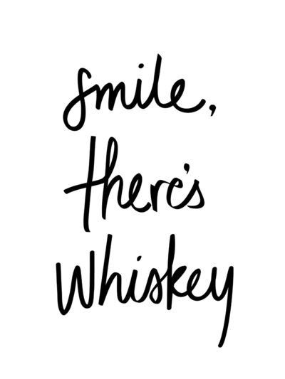 Smile. There's whiskey.