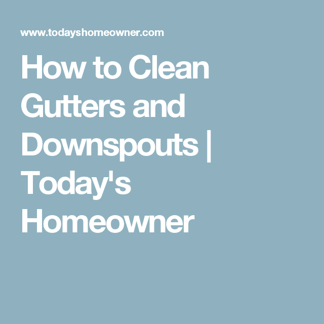 How to Clean Gutters and Downspouts - Today's Homeowner