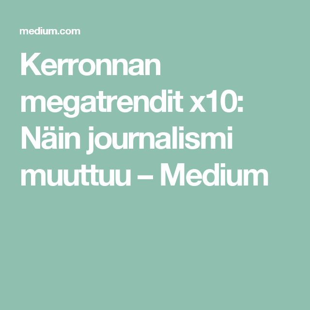 Kerronnan megatrendit x10: Näin journalismi muuttuu – Medium