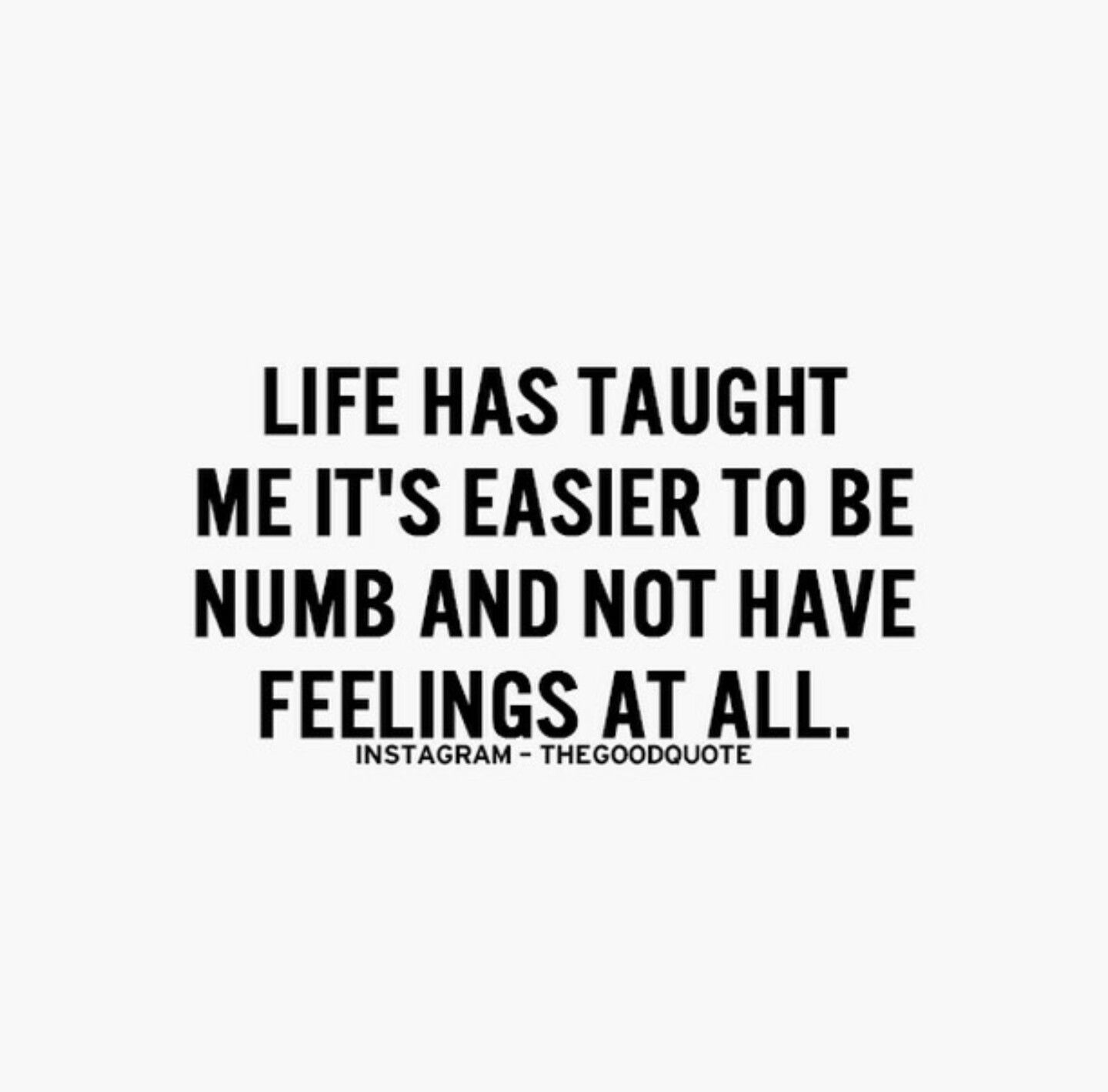What Life Has Taught Me Quotes Life Has Taught Me It's Easier To Be Numb And Not Have Feelings At