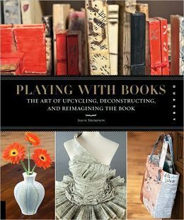 Playing with Books: The Art of Upcycling, Deconstructing, and Reimagining the Book   Jason Thompson