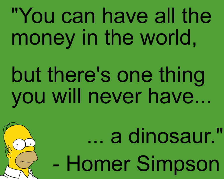 You Can Have All The Money In The World But There S One Thing You Will Never Have A Dinosaur Homer Simpsons Quotes Funny Quotes Homer Simpson Quotes