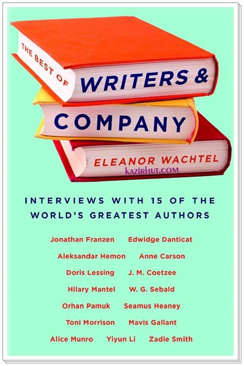 Interviews With 15 Of The World's Greatest Authors The Best Of Writers & Company By Eleanor Wachtel