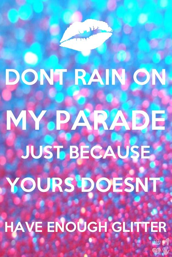 Don't rain on my parade just because yours doesn't have enough glitter!