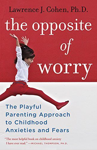 The Opposite of Worry The Playful Parenting Approach to Childhood Anxieties and Fears