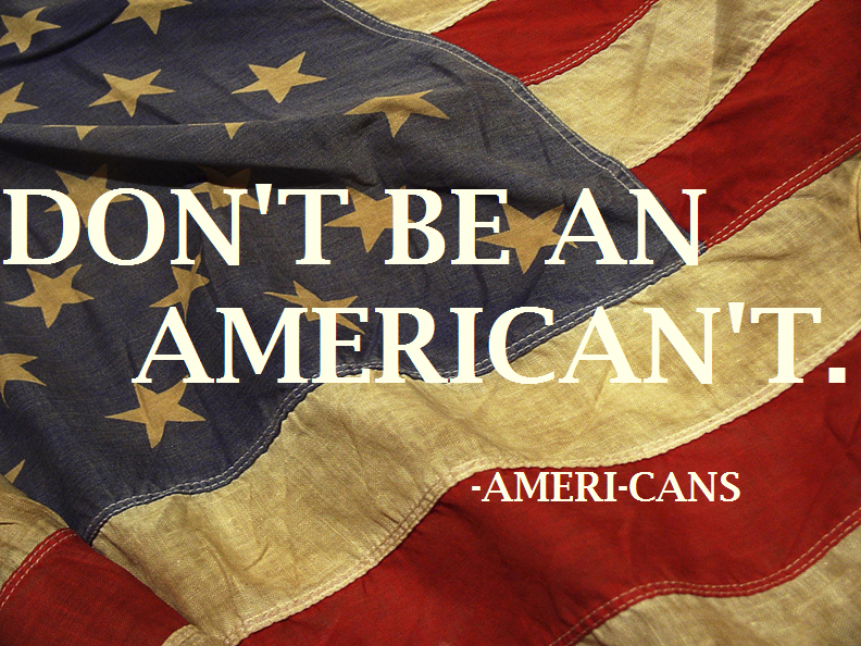 """Don't be an American't....Be an AmeriCAN"""