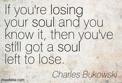 Soul left to lose | Quotable Quotes | Charles Bukowski
