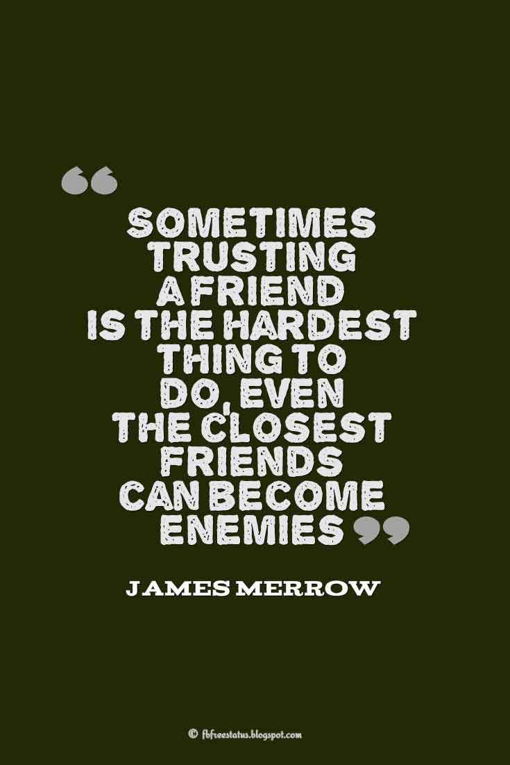 Sometimes trusting a friend is the hardest thing to do even the closest friends can become enemies ― james merrow quotes about broken trust
