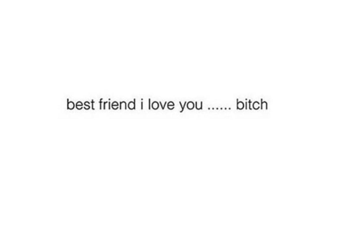 Best Friend I Love You Share With Your Friends Www Noruleshere Com Quotes Funny Memes Friends Quotes Funny Friends Quotes Best Friend Quotes Funny