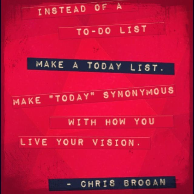Instead of a todo list, make a today list Make the word  - another word for to do list