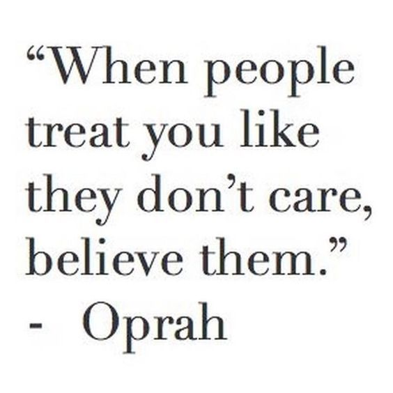 When people treat you like they don't care, believe them