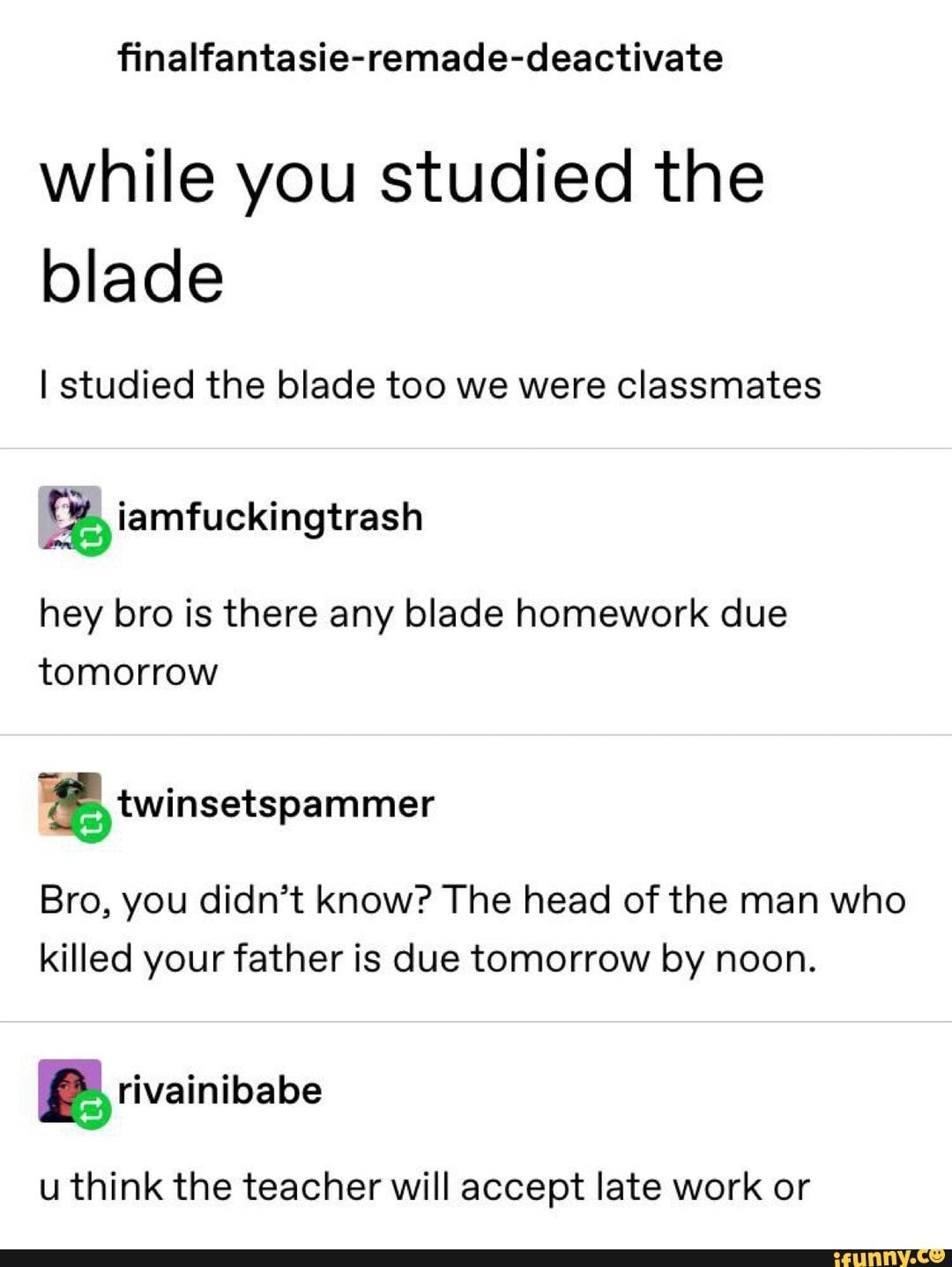 finalfantasie-remade-deactivate while you studied the blade I studied the blade too we were classmates hey bro is there any blade homework due tomorrow gtwinsetspammer Bro, you didn't know? The head of the man who killed yourfather is due tomorrow by noon. u think the t... #bladedanceofelementalers #animemanga #dungeonsanddragons #tumblrpost #tumblr #nalfantasie #remade #deactivate #while #studied #blade #too #were #classmates #hey #bro #due #tomorrow #gtwinsetspammer #didnt #the #head #pic