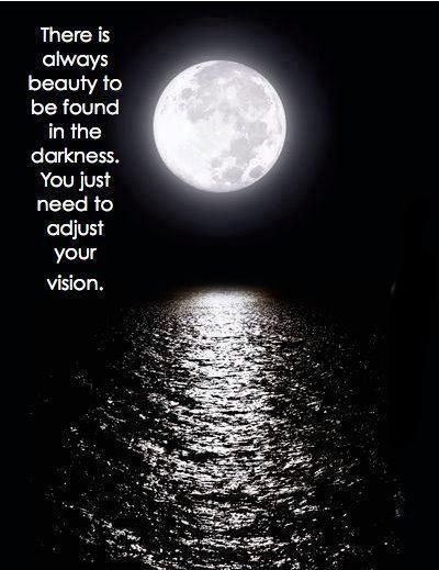 There is always beauty to be found in the darkness You just need to adjust your vision. Possible quotes for my moon/back piece❤️