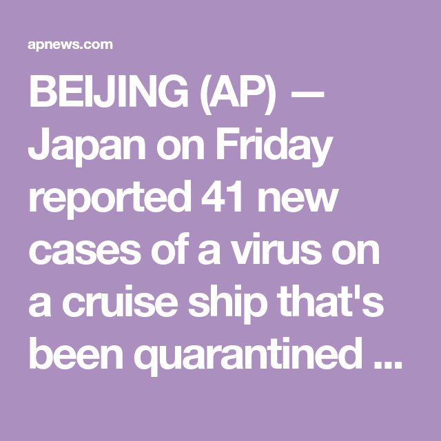 BEIJING (AP) — Japan on Friday reported 41 new cases of a virus on a cruise ship that's been quarantined in Yokohama harbor while the death toll in mainland China rose to 636, including a doctor...