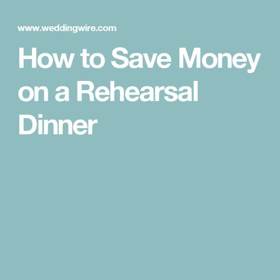 How To Throw An Unforgettable Rehearsal Dinner: How To Save Money On A Rehearsal Dinner