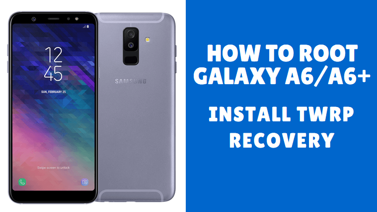 How to Root Samsung Galaxy A6/A6+ (2018) and Install TWRP Recovery