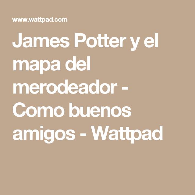 James Potter y el mapa del merodeador - Como buenos amigos - Wattpad