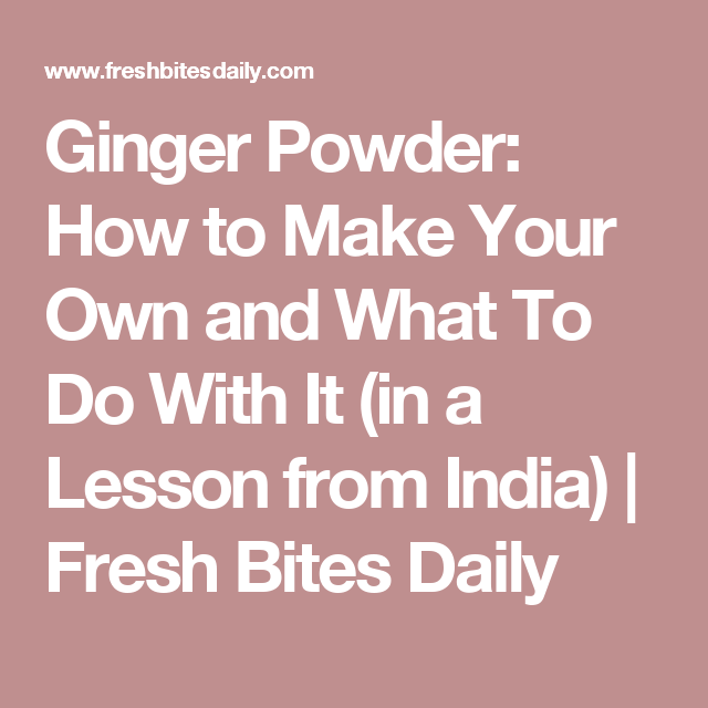 Ginger Powder: How to Make Your Own and What To Do With It (in a Lesson from India) | Fresh Bites Daily