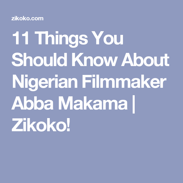 11 Things You Should Know About Nigerian Filmmaker Abba Makama   Zikoko!