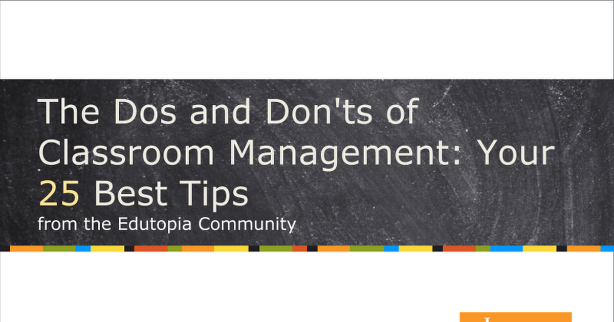 The Dos and Don' ts of Classroom Management: Your 25 Best Tips from the Edutopia Community Introduction Whether you' re a new or experienced teacher, strategies for effective classroom management are vital to keeping your class running smoothly and creating a positive learning environment. In this
