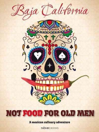 Not Food for Old Men: Baja California: A Mexican Culinary Adventure / Una aventura culinaria en Mexico