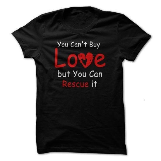CANT BUY LOVE BUT YOU CAN RESCUE IT TSHIRTS HOODIES 19 Click To Shopping Now Source by tshirtsonlinedesign serigraphyYOU CANT BUY LOVE BUT YOU CAN RESCUE IT TSHIRTS HOODI...