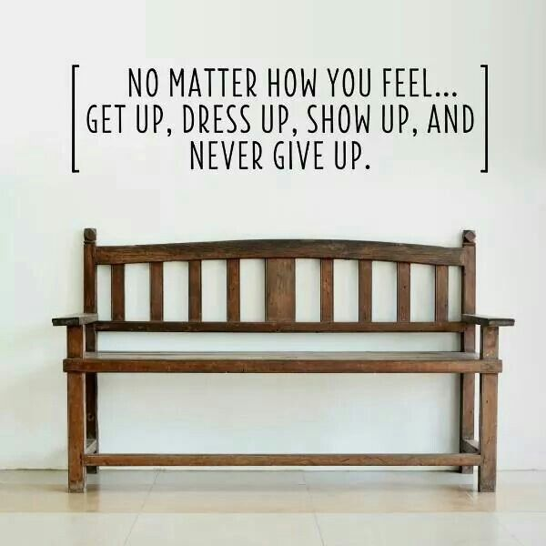 No matter how you feel....never give up!