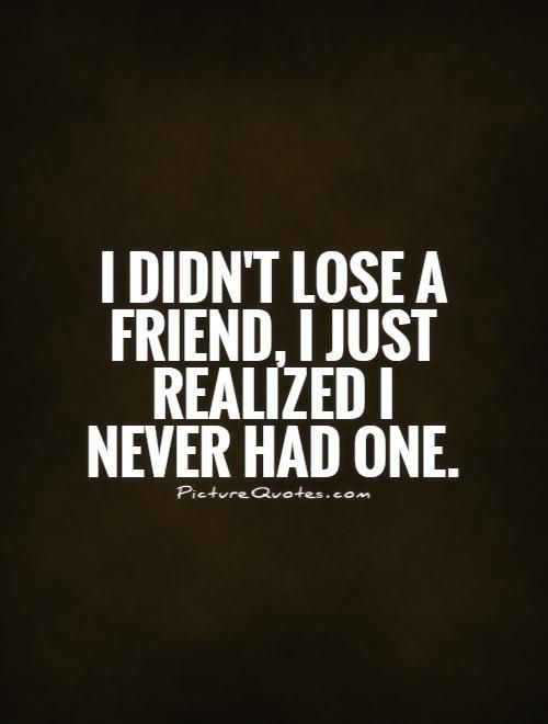 I didn't lose a friend, I just realized I never had one. Fake
