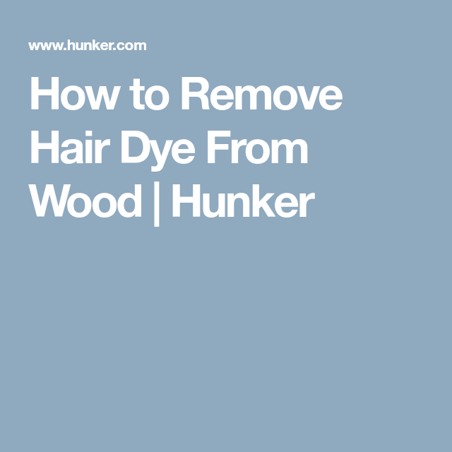 How To Remove Hair Dye From Wood Hair Dye Removal Hair Removal Dyed Hair